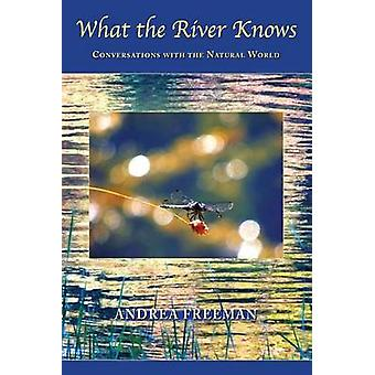 What the River Knows Conversations with the Natural World von Freeman & Andrea