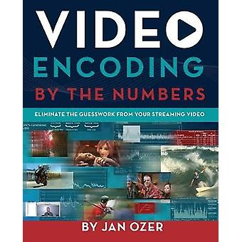 Video Encoding by the Numbers Eliminate the Guesswork from your Streaming Video by Ozer & Jan Lee
