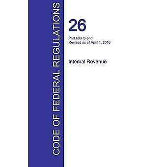 CFR 26 Part 600 to end Internal Revenue April 01 2016 Volume 22 of 22 by Office of the Federal Register CFR