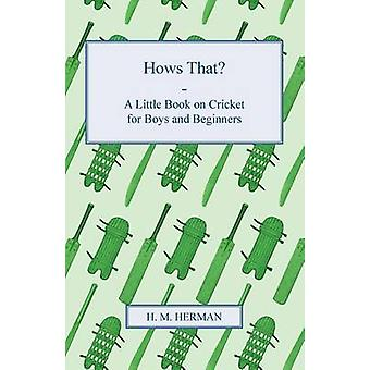 Hows That  A Little Book on Cricket for Boys and Beginners by Herman & H. M.