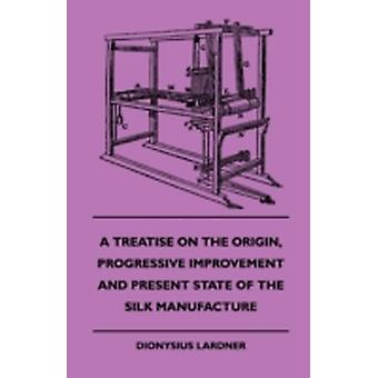 A Treatise On The Origin Progressive Improvement And Present State Of The Silk Manufacture by Lardner & Dionysius.