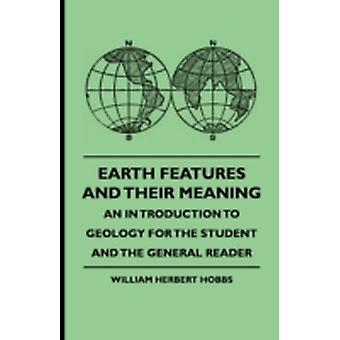 Earth Features and Their Meaning  An Introduction to Geology for the Student and the General Reader by Hobbs & William Herbert