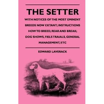 The Setter  With Notices Of The Most Eminent Breeds Now Extant Instructions How To Breed Rear And Break Dog Shows Field Trials And General Management by Laverack & Edward
