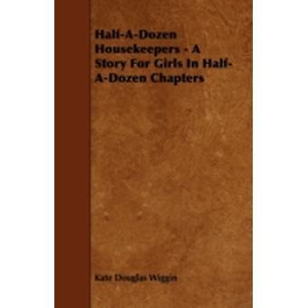 HalfADozen Housekeepers  A Story For Girls In HalfADozen Chapters by Wiggin & Kate Douglas