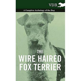 The Wire Haired Fox Terrier  A Complete Anthology of the Dog by Various