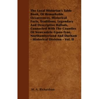 The Local Historians Table Book Of Remarkable Occurrences Historical Facts Traditions Legendary And Descriptive Ballads Connected With The Counties Of NewcasteleUponTyne Northumberland And Du by Richardson & M. A.