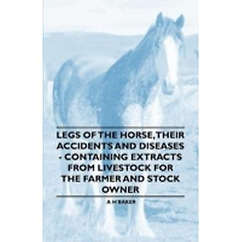 Legs of the Horse Their Accidents and Diseases  Containing Extracts from Livestock for the Farmer and Stock Owner by Baker & A. H.