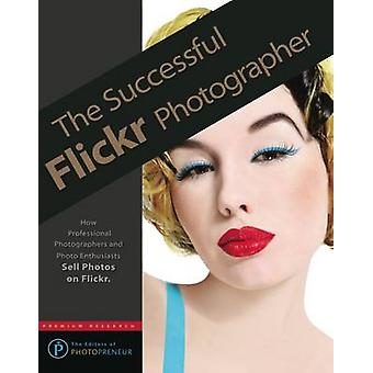 The Successful Flickr Photographer by Photopreneur & The Editors of