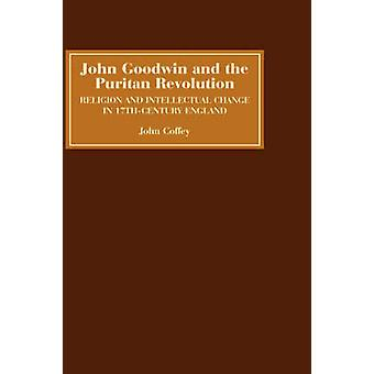 John Goodwin and the Puritan Revolution Religion and Intellectual Change in SeventeenthCentury England by Coffey & John