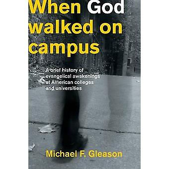 When God Walked on Campus A Brief History of Evangelical Awakenings at American Colleges and Universities by Gleason & Michael F.