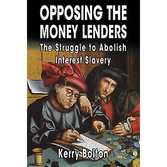 Opposing The Money Lenders The Struggle to Abolish Interest Slavery by Bolton & Kerry
