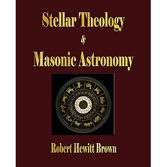 Stellar Theology and Masonic Astronomy by Robert Hewitt Brown