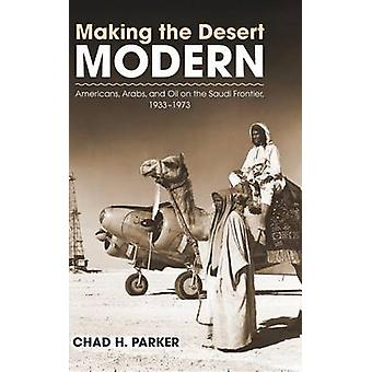 Making the Desert Modern - Americans - Arabs - and Oil on the Saudi Fr