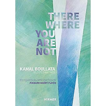 There Where You Are Not Selected Writings by Kamal Boullata by Barry Flood & Finbarr