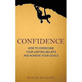 Confidence - How to Overcome Your Limiting Beliefs and Achieve Your Go