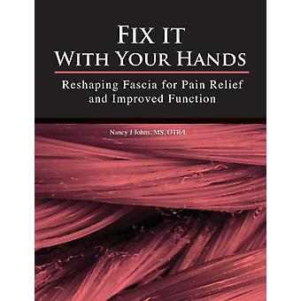 Fix It With Your Hands  Reshaping Fascia for Pain Relief and Improved Function by Nancy J Johns