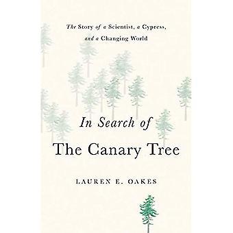 À la recherche de l'arbre du canari: l'histoire d'un scientifique, un cyprès et un monde en mutation