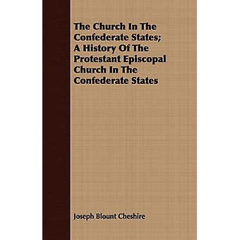 The Church In The Confederate States A History Of The Protestant Episcopal Church In The Confederate States by Cheshire & Joseph Blount