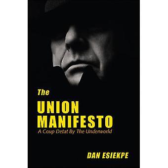 The Union Manifesto A Coup Detat by the Underworld by Dan & Esiekpe