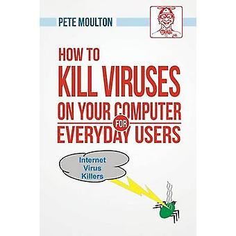 Pete the Nerds How to Kill Viruses on Your Computer for Everyday Users by Moulton & Pete