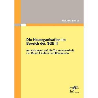Die Neuorganisation im Bereich des SGB II Auswirkungen auf die Zusammenarbeit von Bund Lndern und Kommunen by Ullrich & Franziska