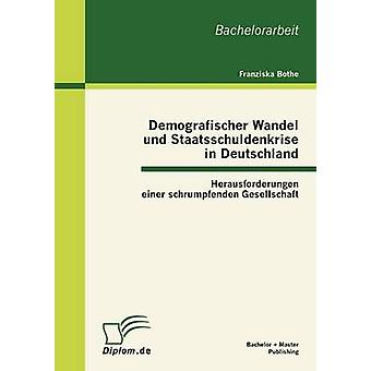 Demografischer Wandel Und Staatsschuldenkrise in Deutschland Herausforderungen Einer Schrumpfenden Gesellschaft durch & Franziska Bothe