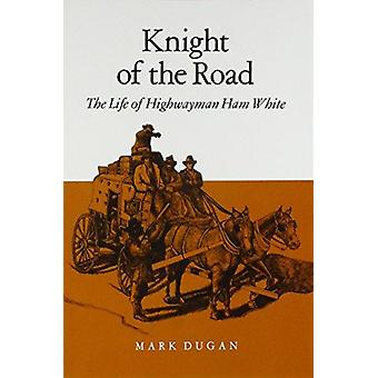 Knight of the Road - The Life of Highwayman Ham White by Mark Dugan -
