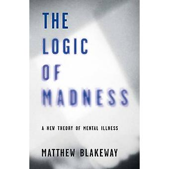 The Logic of Madness - A New Theory of Mental Illness - 2016 by Matthew