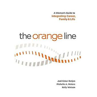 The Orange Line A Womans Guide to Integrating Career Family and Life by Detjen & Jodi Ecker