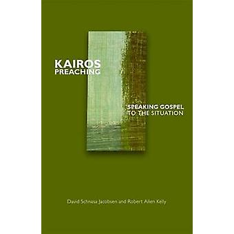 Kairos Preaching - Speaking Gospel to the Situation by David Schnasa J
