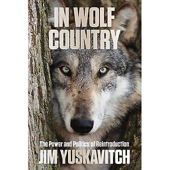 In Wolf Country The Power and Politics of Reintroduction 1st Edition by Yuskavitch & Jim