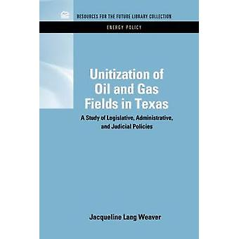 Unitization of Oil and Gas Fields in Texas A Study of Legislative Administrative and Judicial Policies by Weaver & Jacqueline Lang