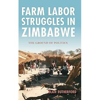 Farm Labor Struggles in Zimbabwe The Ground of Politics by Rutherford & Blair