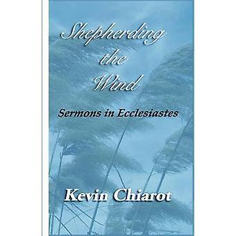 Shepherding the Wind Sermons in Ecclesiastes by Chiarot & Kevin