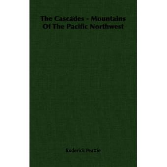 The Cascades  Mountains of the Pacific Northwest by Peattie & Roderick