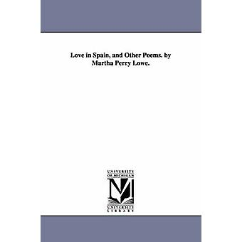 Love in Spain and Other Poems. by Martha Perry Lowe. by Lowe & Martha Ann Perry Mrs.