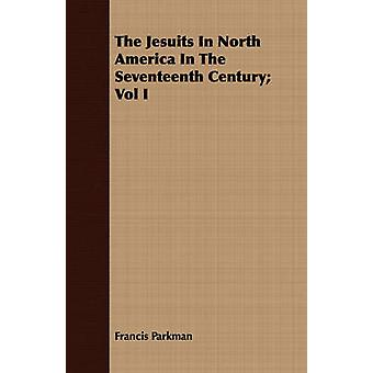 The Jesuits In North America In The Seventeenth Century Vol I by Parkman & Francis