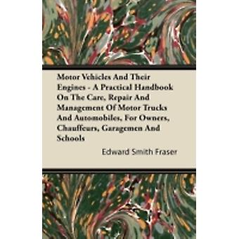 Motor Vehicles And Their Engines  A Practical Handbook On The Care Repair And Management Of Motor Trucks And Automobiles For Owners Chauffeurs Garagemen And Schools by Fraser & Edward Smith