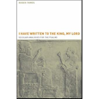 I Have Written to the King My Lord Secular Analogies for the Psalms by Tomes & Roger