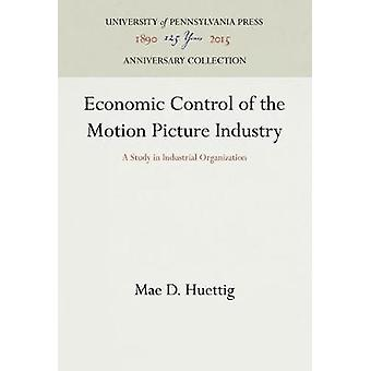Economic Control of the Motion Picture Industry by Huettig & Mae D.