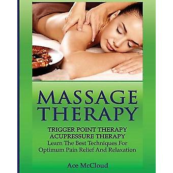 Massage Therapy Trigger Point Therapy Acupressure Therapy Learn The Best Techniques For Optimum Pain Relief And Relaxation by McCloud & Ace