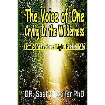 The Voice of One Crying In the Wilderness Gods Marvelous Light Healed Me by Lecher & PhD. Dr. Sasha