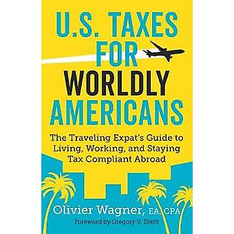 U.S. Taxes for Worldly Americans The Traveling Expats Guide to Living Working and Staying Tax Compliant Abroad by Olivier & Wagner