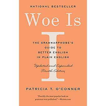 Woe Is I - The Grammarphobe's Guide to Better English in Plain English