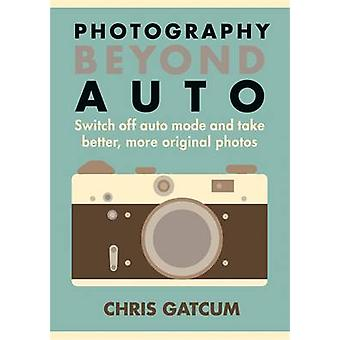 Photography Beyond Auto - Switch off Auto Mode and Take Better - More