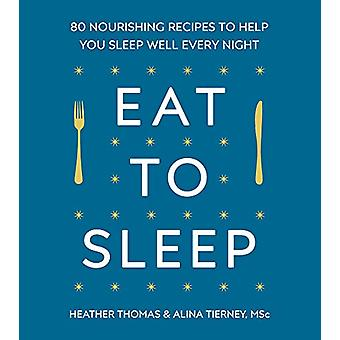 Eat to Sleep - 80 Nourishing Recipes to Help You Sleep Well Every Nigh