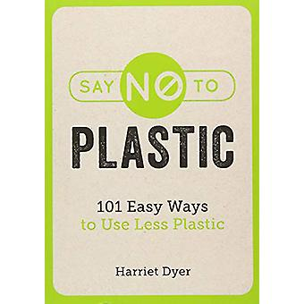 Say No to Plastic - 101 Easy Ways to Use Less Plastic by Harriet Dyer