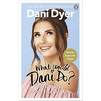 What Would Dani Do? - My guide to living your best life by Dani Dyer -