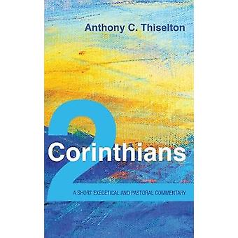 2 Corinthians - A Short Exegetical and Pastoral Commentary by Anthony
