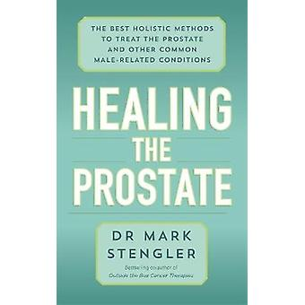 Healing the Prostate The Best Holistic Methods to Treat the Prostate and Other Common MaleRelated Conditions